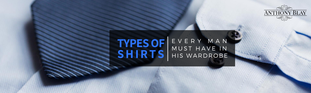 Dressing Essentials: Types of Shirts Every Man Must Have in His Wardrobe
